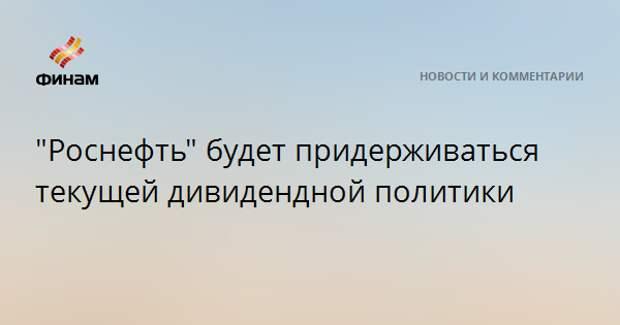 """""""Роснефть"""" будет придерживаться текущей дивидендной политики"""