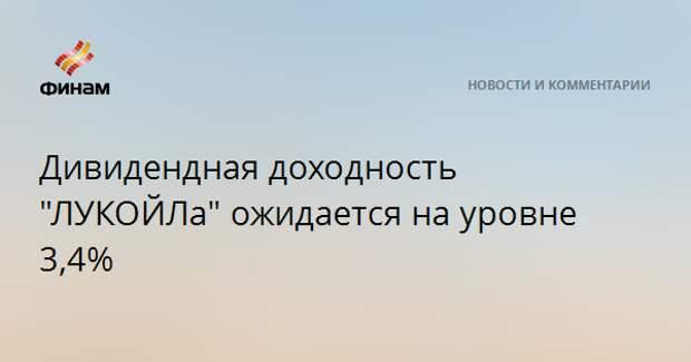 """Дивидендная доходность """"ЛУКОЙЛа"""" ожидается на уровне 3,4%"""