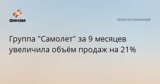 """Группа """"Самолет"""" за 9 месяцев увеличила объём продаж на 21%"""