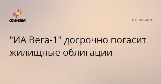 """""""ИА Вега-1"""" досрочно погасит жилищные облигации"""
