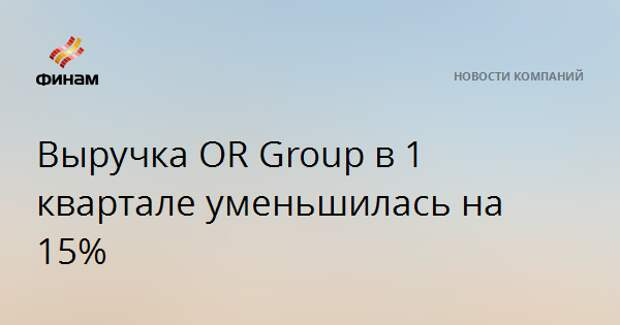 Выручка OR Group в 1 квартале уменьшилась на 15%