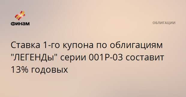 """Ставка 1-го купона по облигациям """"ЛЕГЕНДы"""" серии 001P-03 составит 13% годовых"""