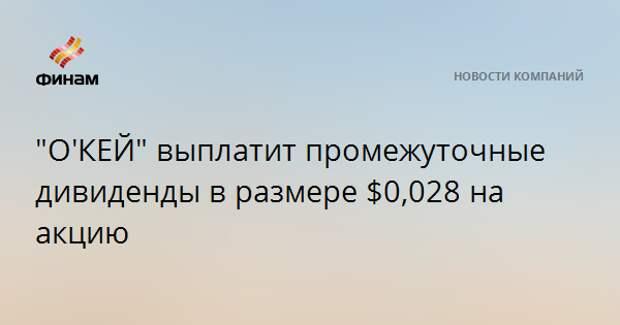 """""""О'КЕЙ"""" выплатит промежуточные дивиденды в размере $0,028 на акцию"""