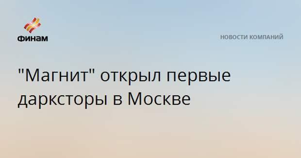 """""""Магнит"""" открыл первые дарксторы в Москве"""