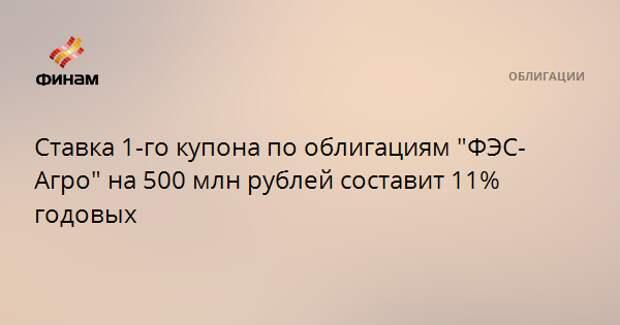 """Ставка 1-го купона по облигациям """"ФЭС-Агро"""" на 500 млн рублей составит 11% годовых"""