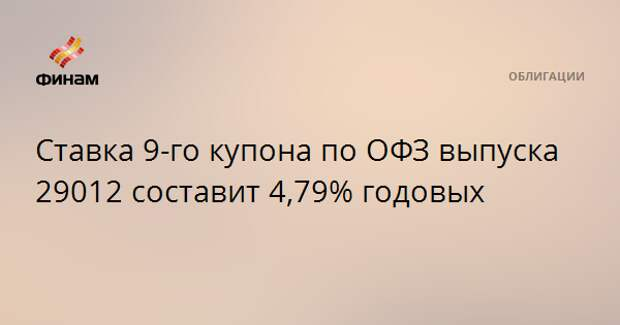 Ставка 9-го купона по ОФЗ выпуска 29012 составит 4,79% годовых