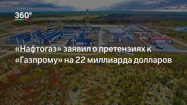 «Нафтогаз» заявил о претензиях к «Газпрому» на 22 миллиарда долларов