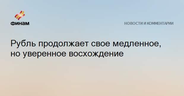 Рубль продолжает свое медленное, но уверенное восхождение