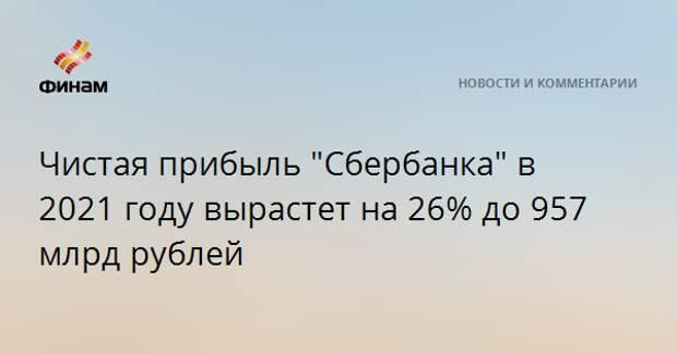 """Чистая прибыль """"Сбербанка"""" в 2021 году вырастет на 26% до 957 млрд рублей"""