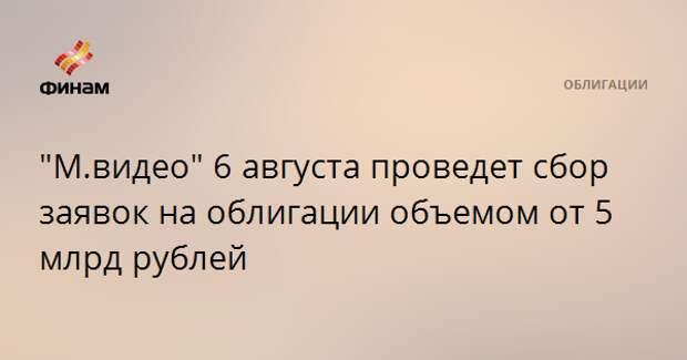 """""""М.видео"""" 6 августа проведет сбор заявок на облигации объемом от 5 млрд рублей"""