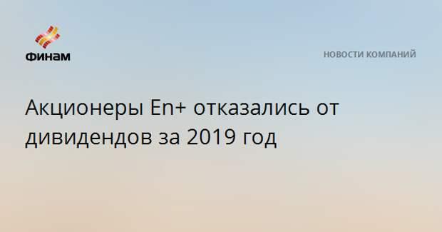 Акционеры En+ отказались от дивидендов за 2019 год