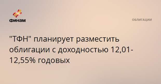 """""""ТФН"""" планирует разместить облигации с доходностью 12,01-12,55% годовых"""