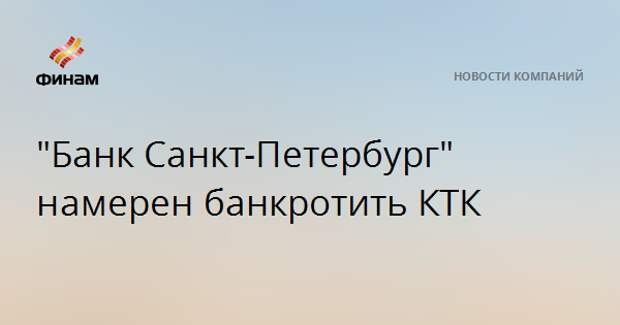 """Банк Санкт-Петербург"" намеренбанкротить КТК"