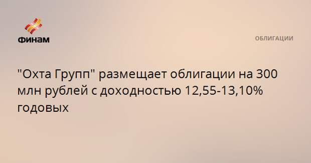 """""""Охта Групп"""" размещает облигации на 300 млн рублей с доходностью 12,55-13,10% годовых"""
