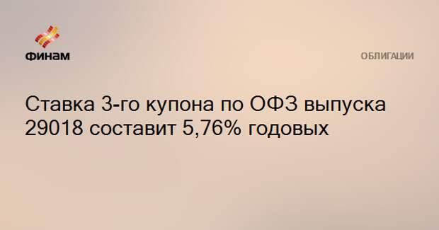 Ставка 3-го купона по ОФЗ выпуска 29018 составит 5,76% годовых