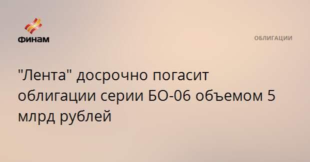 """Лента"" досрочно погасит облигации серии БО-06 объемом 5 млрд рублей"
