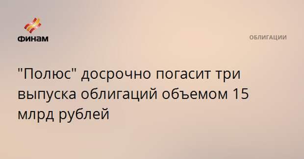 """""""Полюс"""" досрочно погасит три выпуска облигаций объемом 15 млрд рублей"""