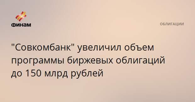 """""""Совкомбанк"""" увеличил объем программы биржевых облигаций до 150 млрд рублей"""