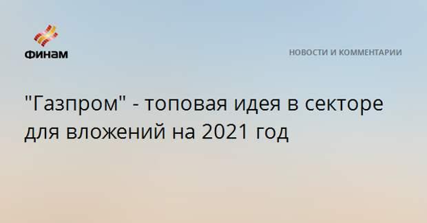 """""""Газпром"""" - топовая идея в секторе для вложений на 2021 год"""