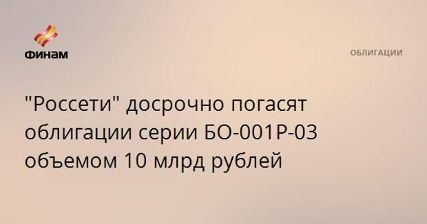 """""""Россети"""" досрочно погасят облигации серии БО-001Р-03 объемом 10 млрд рублей"""