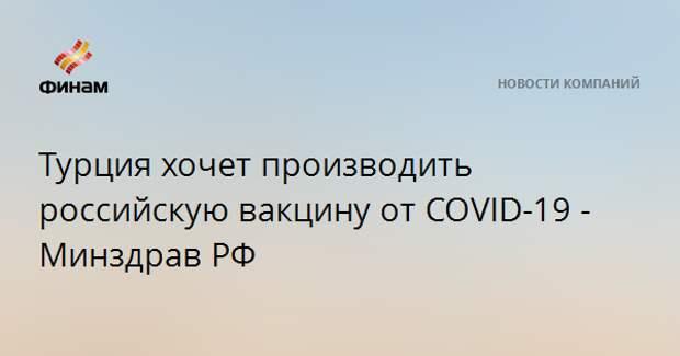 Турция хочет производить российскую вакцину от COVID-19 - Минздрав РФ