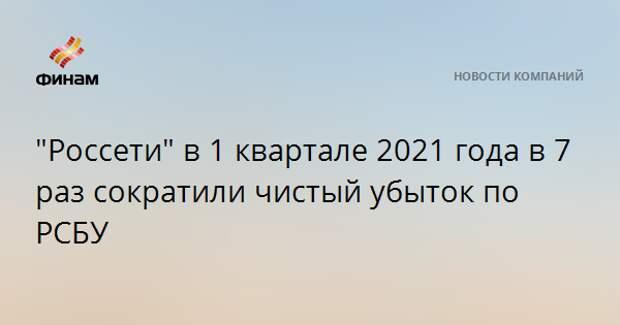 """""""Россети"""" в 1 квартале 2021 года в 7 раз сократили чистый убыток по РСБУ"""