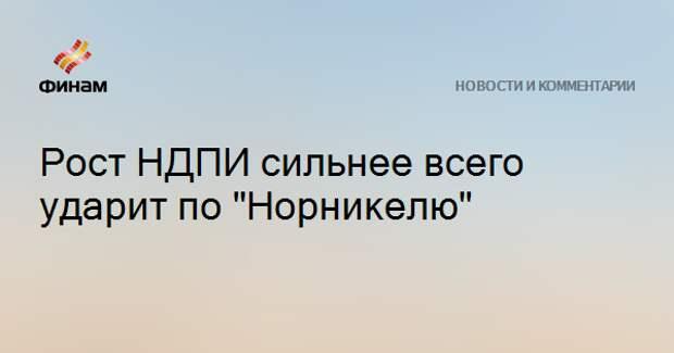 """Рост НДПИ сильнее всего ударит по """"Норникелю"""""""