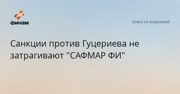 "Санкции против Гуцериева не затрагивают ""САФМАР ФИ"""