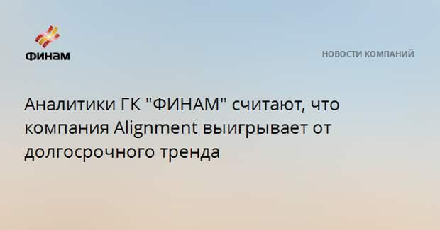"""Аналитики ГК """"ФИНАМ"""" считают, что компания Alignment выигрывает от долгосрочного тренда"""