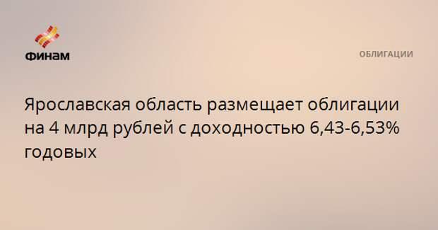 Ярославская область размещает облигации на 4 млрд рублей с доходностью 6,43-6,53% годовых
