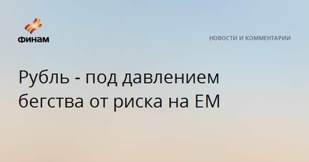 Рубль под давлением бегства от риска