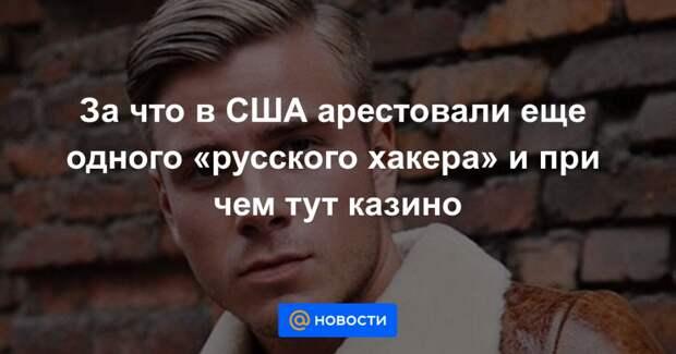 За что в США арестовали еще одного «русского хакера» и при чем тут казино