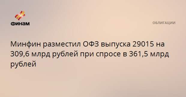 Минфин разместил ОФЗ выпуска 29015 на 309,6 млрд рублей при спросе в 361,5 млрд рублей