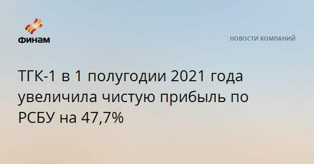 ТГК-1 в 1 полугодии 2021 года увеличила чистую прибыль по РСБУ на 47,7%