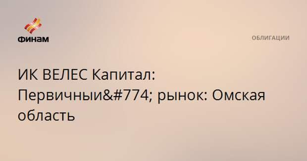 ИК ВЕЛЕС Капитал: Первичный рынок: Омская область