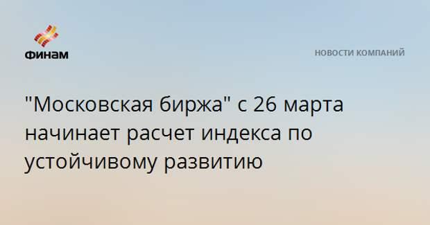 """""""Московская биржа"""" c 26 марта начинает расчет индекса по устойчивому развитию"""