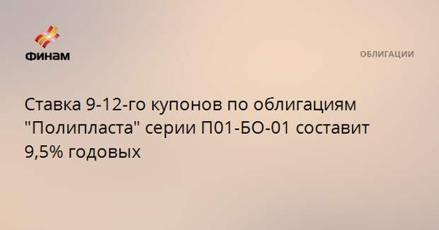 """Ставка 9-12-го купонов по облигациям """"Полипласта"""" серии П01-БО-01 составит 9,5% годовых"""
