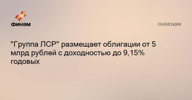 """""""Группа ЛСР"""" размещает облигации от 5 млрд рублей с доходностью до 9,15% годовых"""