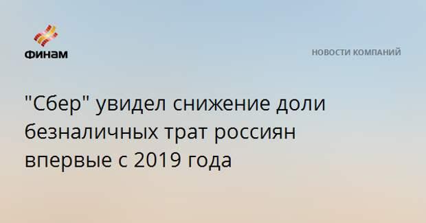 """""""Сбер"""" увидел снижение доли безналичных трат россиян впервые с 2019 года"""