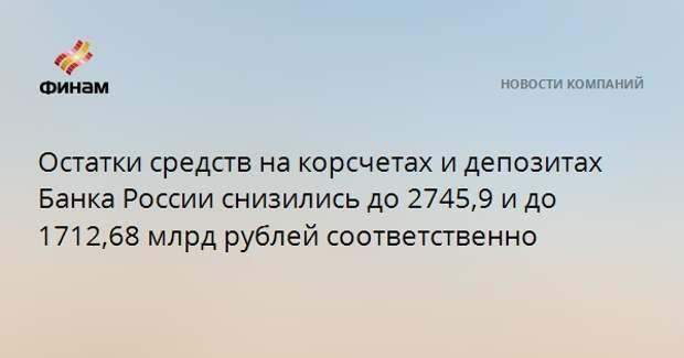 Остатки средств на корсчетах и депозитах Банка России снизились до 2745,9 и до 1712,68 млрд рублей соответственно