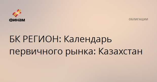 БК РЕГИОН: Календарь первичного рынка: Казахстан