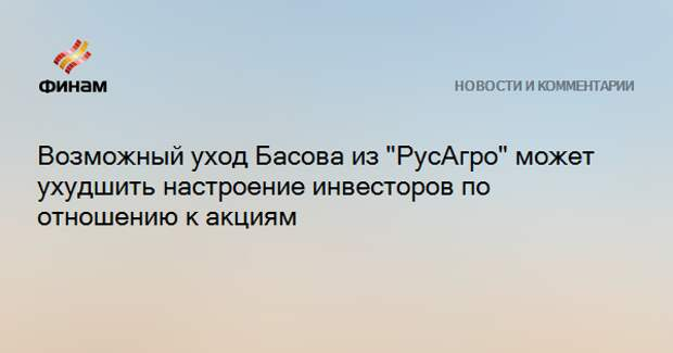 """Возможный уход Басова из """"РусАгро"""" может ухудшить настроение инвесторов по отношению к акциям"""