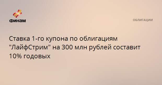 """Ставка 1-го купона по облигациям """"ЛайфСтрим"""" на 300 млн рублей составит 10% годовых"""