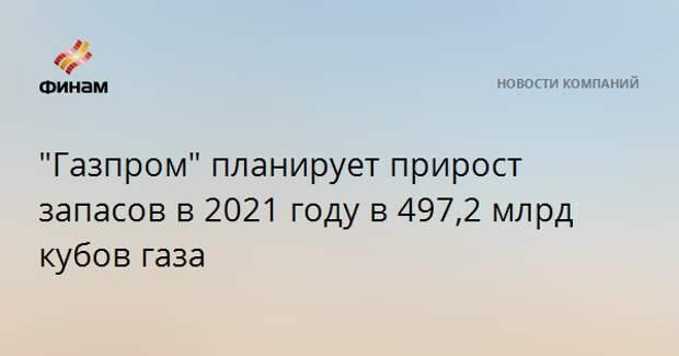 """""""Газпром"""" планирует прирост запасов в 2021 году в 497,2 млрд кубов газа"""