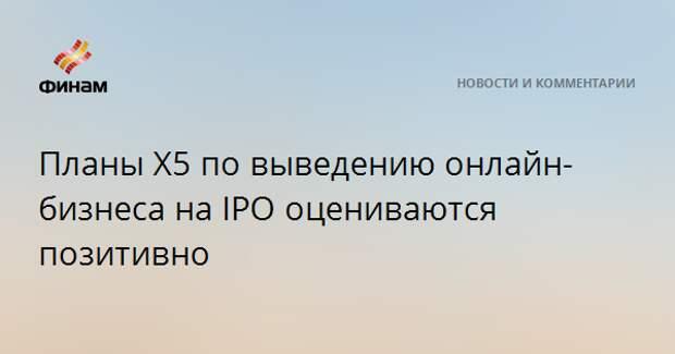 Планы Х5 по выведению онлайн-бизнеса на IPO оцениваются позитивно