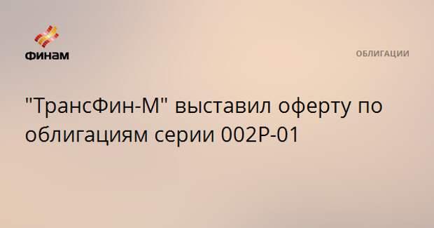 """""""ТрансФин-М"""" выставил оферту по облигациям серии 002Р-01"""