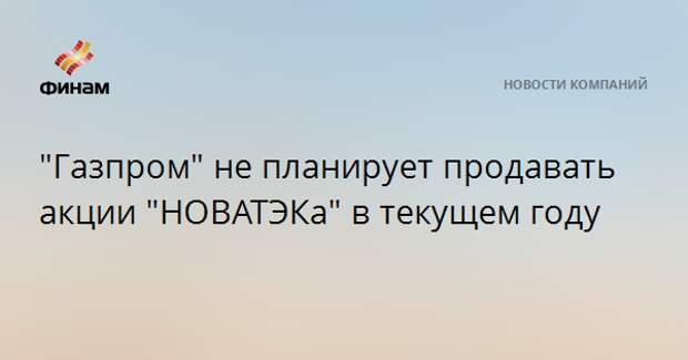 """""""Газпром"""" не планирует продавать акции """"НОВАТЭКа"""" в текущем году"""
