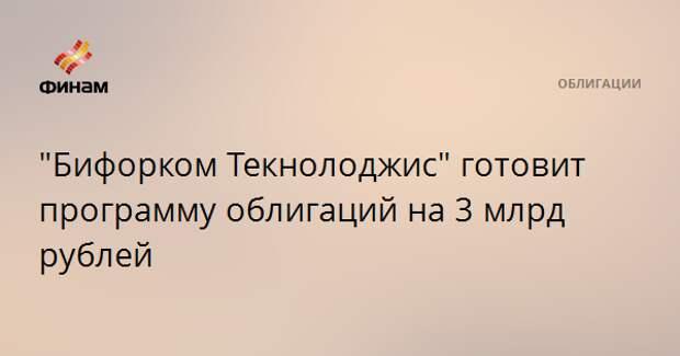 """Бифорком Текнолоджис"" готовит программу облигаций на 3 млрд рублей"