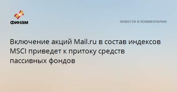 Включение акций Mail.ru в состав индексов MSCI приведет к притоку средств пассивных фондов