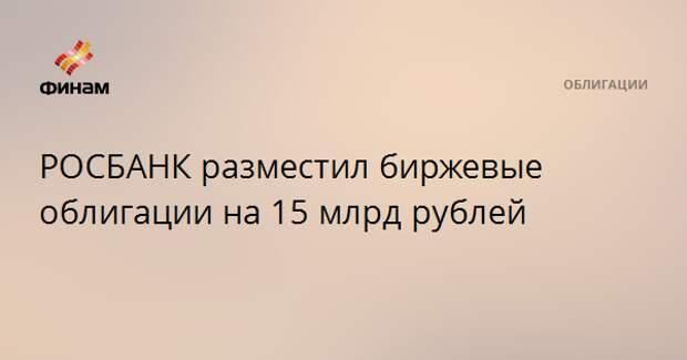 РОСБАНК разместил биржевые облигации на 15 млрд рублей